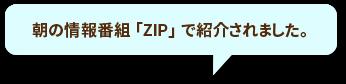 「朝の情報番組「ZIP」で紹介されました。」